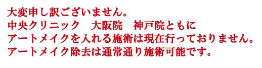 大変申し訳ございません。-中央クリニック 大阪院 神戸院ともに-アートメイクを入れる施術は現在行っておりません。